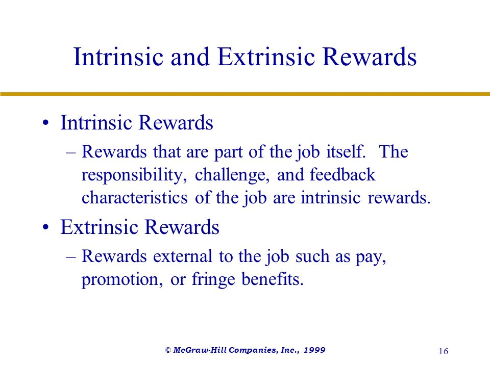 © McGraw-Hill Companies, Inc., 1999 16 Intrinsic and Extrinsic Rewards Intrinsic Rewards –Rewards that are part of the job itself. The responsibility,