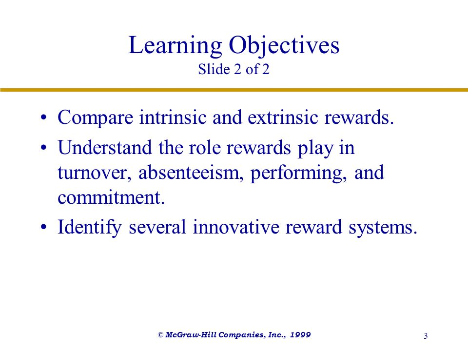 © McGraw-Hill Companies, Inc., 1999 3 Learning Objectives Slide 2 of 2 Compare intrinsic and extrinsic rewards. Understand the role rewards play in tu