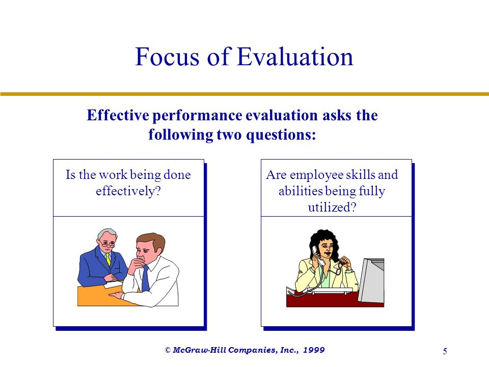 © McGraw-Hill Companies, Inc., 1999 5 Focus of Evaluation Effective performance evaluation asks the following two questions: Is the work being done ef