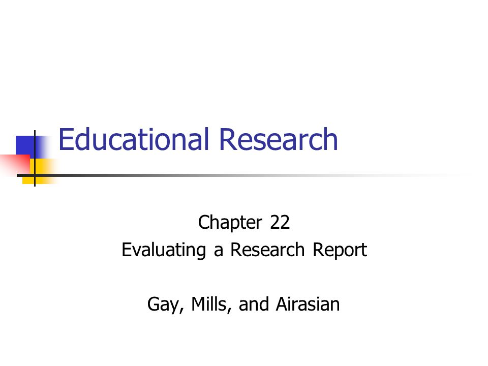 Educational Research Chapter 22 Evaluating a Research Report Gay, Mills, and Airasian