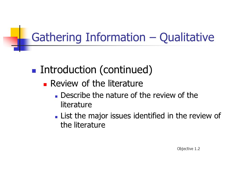 Gathering Information – Qualitative Introduction (continued) Review of the literature Describe the nature of the review of the literature List the maj