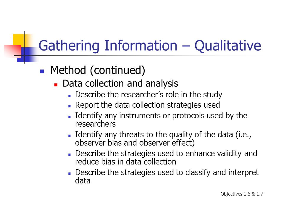 Gathering Information – Qualitative Method (continued) Data collection and analysis Describe the researchers role in the study Report the data collect