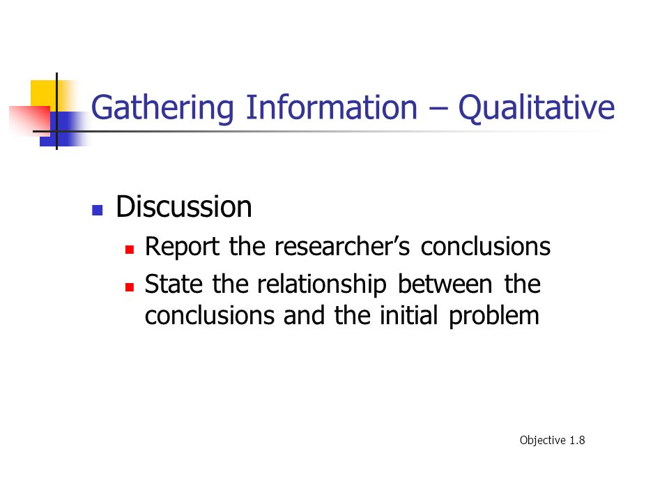 Gathering Information – Qualitative Discussion Report the researchers conclusions State the relationship between the conclusions and the initial probl