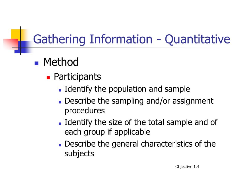 Gathering Information - Quantitative Method Participants Identify the population and sample Describe the sampling and/or assignment procedures Identif