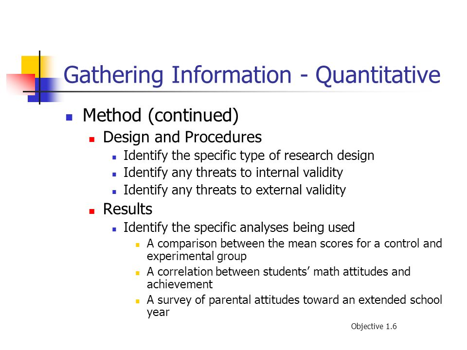 Gathering Information - Quantitative Method (continued) Design and Procedures Identify the specific type of research design Identify any threats to in