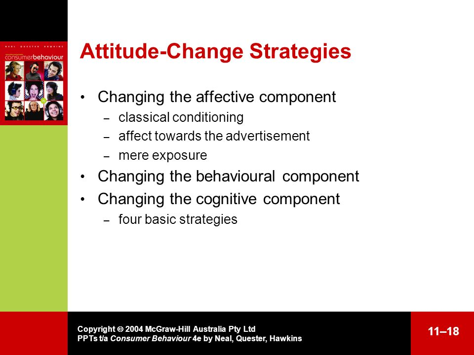 Copyright 2004 McGraw-Hill Australia Pty Ltd PPTs t/a Consumer Behaviour 4e by Neal, Quester, Hawkins 11–18 Attitude-Change Strategies Changing the af