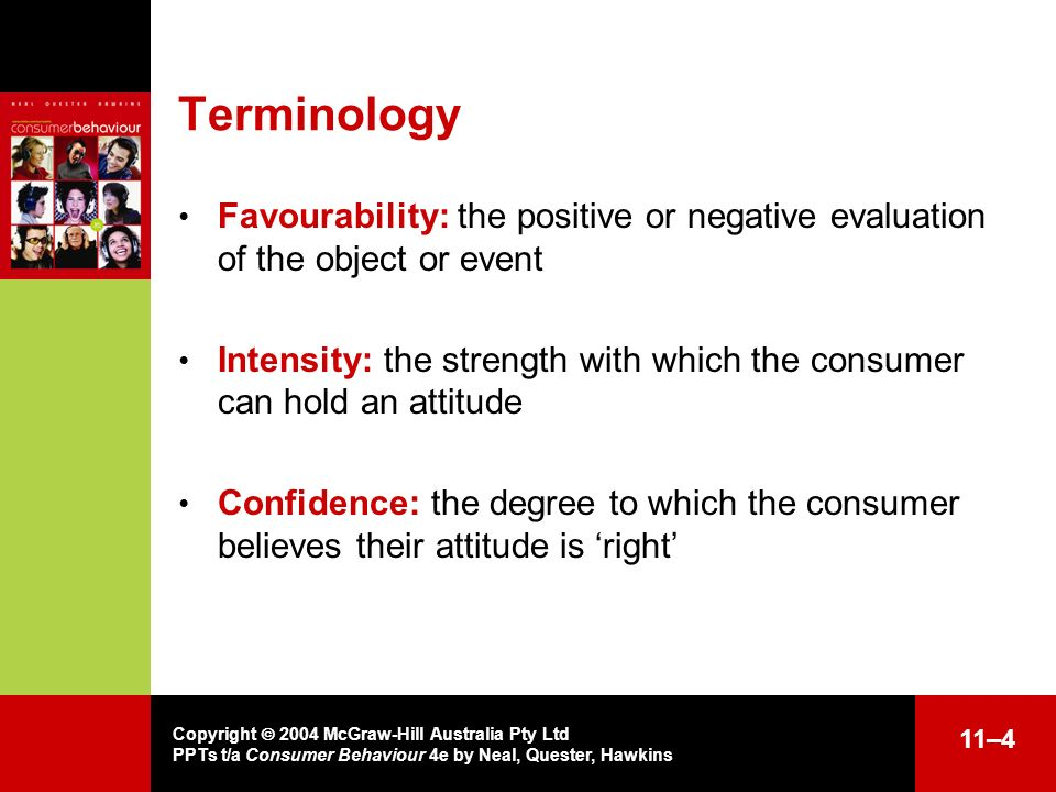 Copyright 2004 McGraw-Hill Australia Pty Ltd PPTs t/a Consumer Behaviour 4e by Neal, Quester, Hawkins 11–4 Terminology Favourability: the positive or