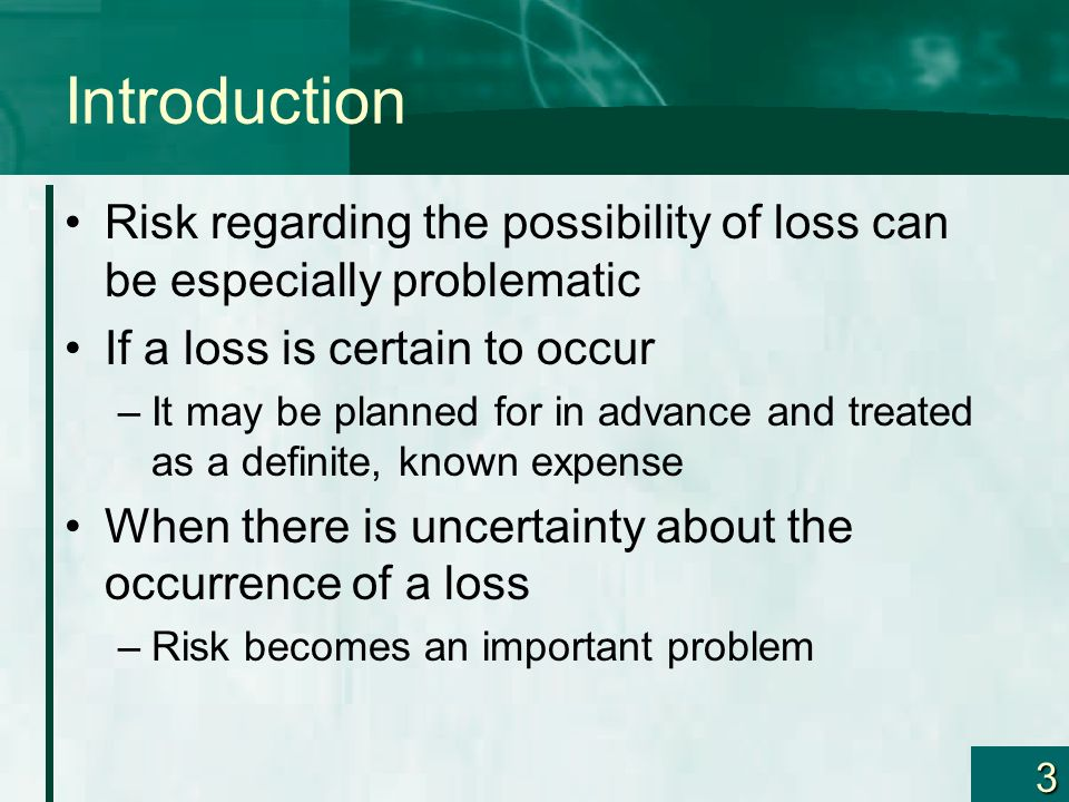 3 Introduction Risk regarding the possibility of loss can be especially problematic If a loss is certain to occur –It may be planned for in advance an