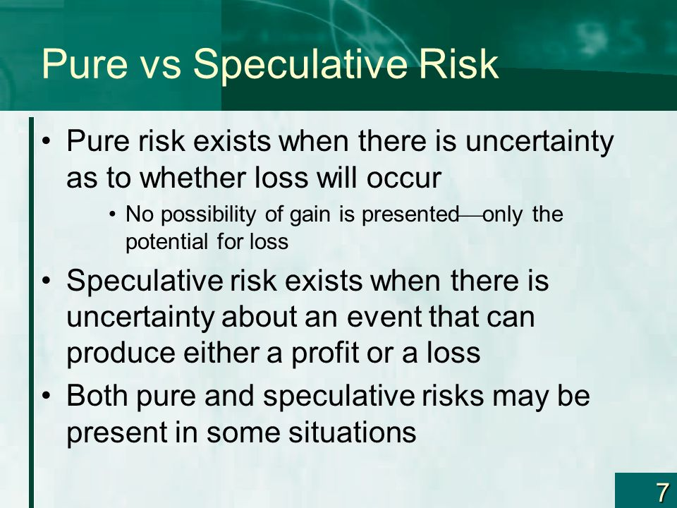 7 Pure vs Speculative Risk Pure risk exists when there is uncertainty as to whether loss will occur No possibility of gain is presented only the poten