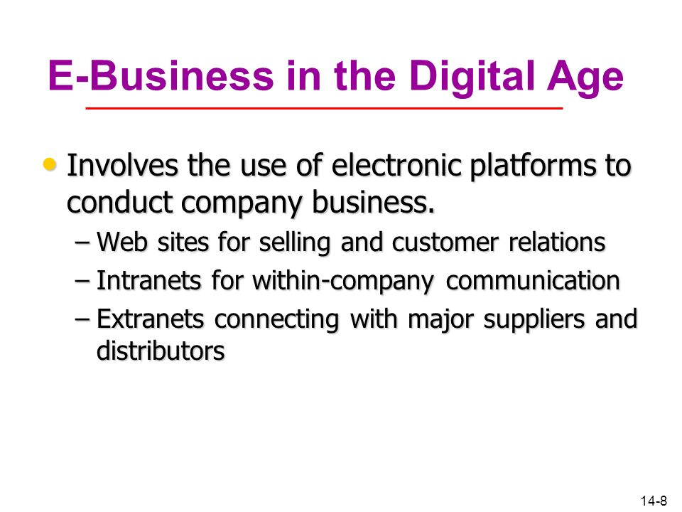 14-8 E-Business in the Digital Age Involves the use of electronic platforms to conduct company business. Involves the use of electronic platforms to c