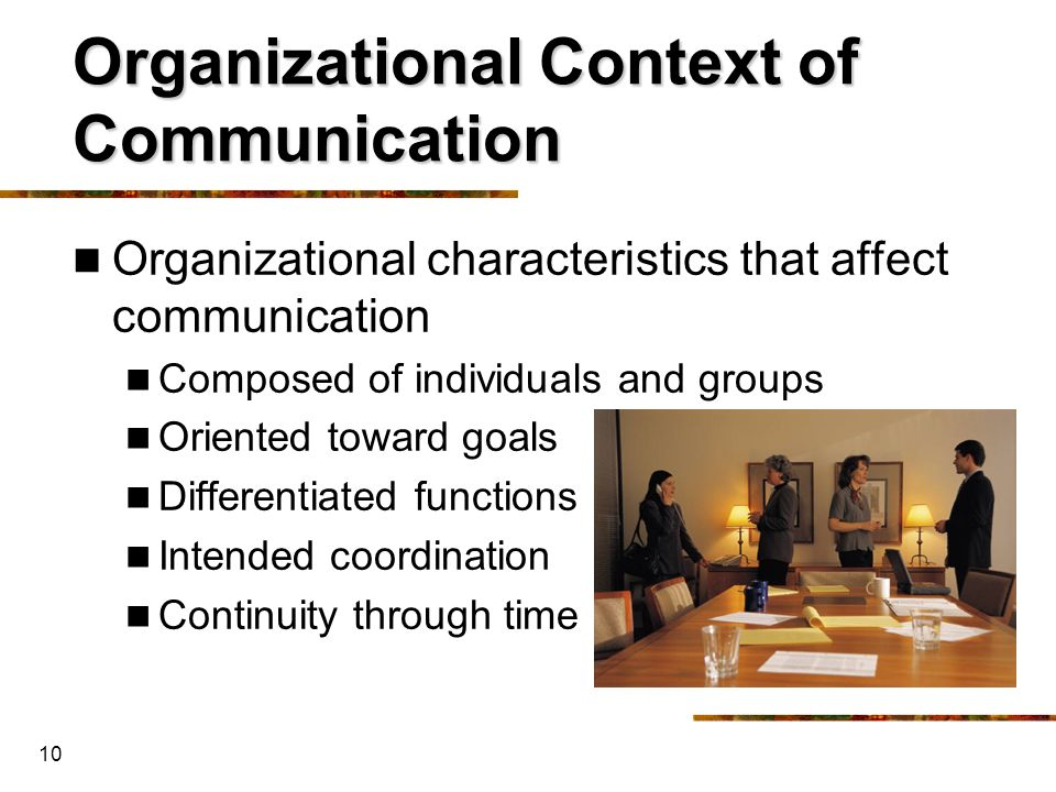 10 Organizational Context of Communication Organizational characteristics that affect communication Composed of individuals and groups Oriented toward
