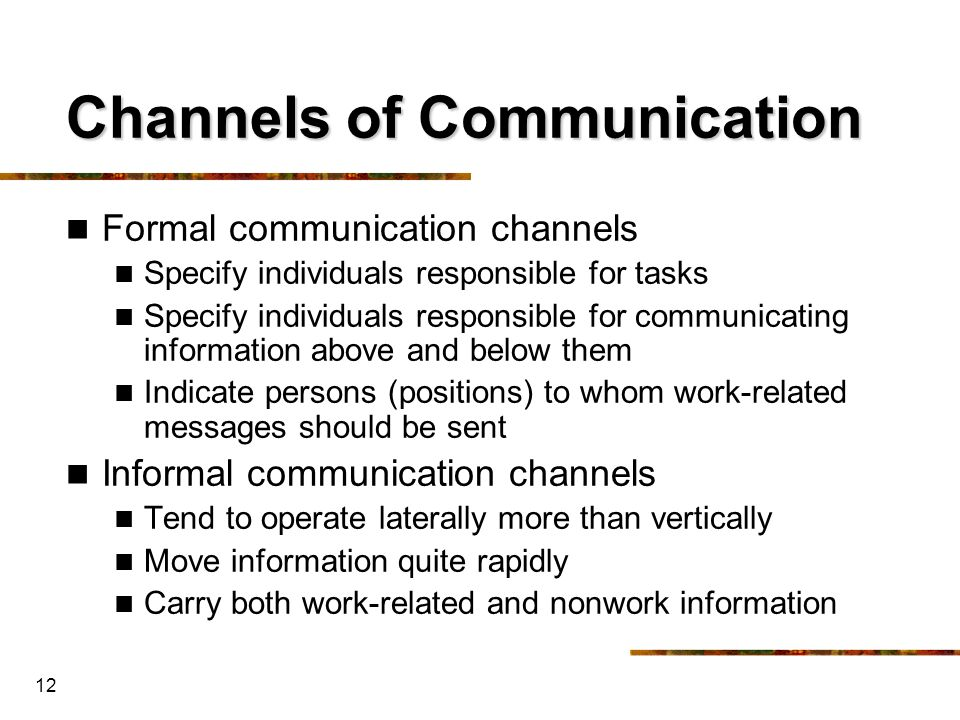 12 Channels of Communication Formal communication channels Specify individuals responsible for tasks Specify individuals responsible for communicating