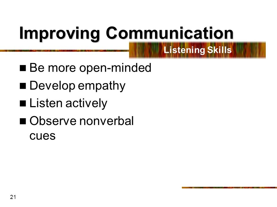 21 Improving Communication Be more open-minded Develop empathy Listen actively Observe nonverbal cues Listening Skills