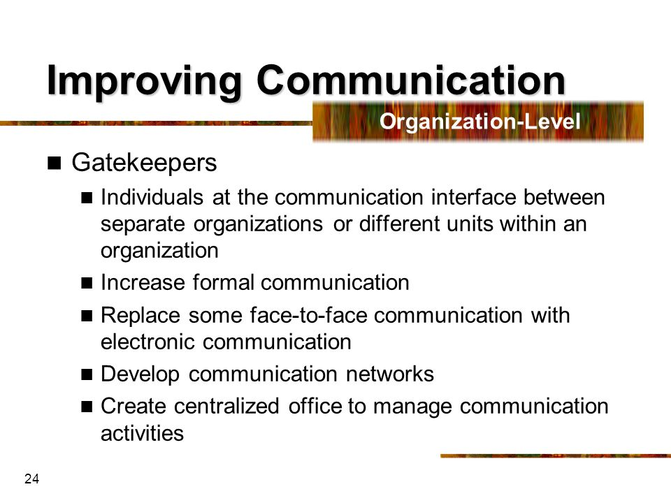 24 Improving Communication Gatekeepers Individuals at the communication interface between separate organizations or different units within an organiza