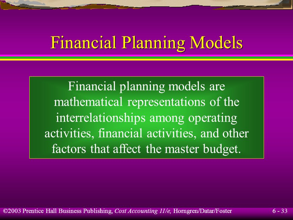 6 - 33 ©2003 Prentice Hall Business Publishing, Cost Accounting 11/e, Horngren/Datar/Foster Financial Planning Models Financial planning models are ma