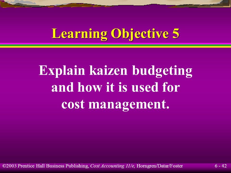 6 - 42 ©2003 Prentice Hall Business Publishing, Cost Accounting 11/e, Horngren/Datar/Foster Learning Objective 5 Explain kaizen budgeting and how it i