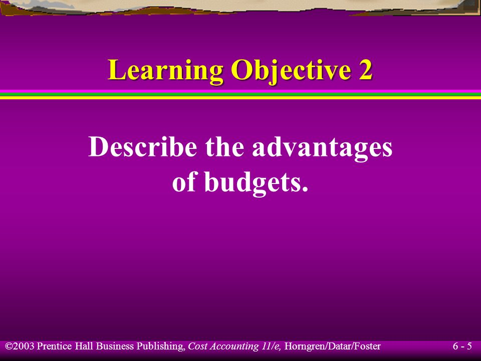 6 - 5 ©2003 Prentice Hall Business Publishing, Cost Accounting 11/e, Horngren/Datar/Foster Describe the advantages of budgets. Learning Objective 2