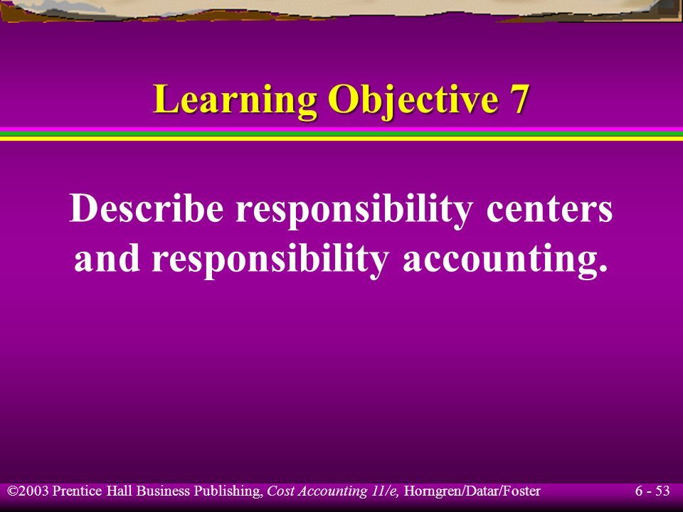 6 - 53 ©2003 Prentice Hall Business Publishing, Cost Accounting 11/e, Horngren/Datar/Foster Learning Objective 7 Describe responsibility centers and r