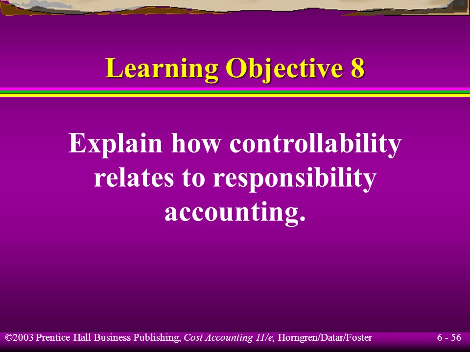6 - 56 ©2003 Prentice Hall Business Publishing, Cost Accounting 11/e, Horngren/Datar/Foster Learning Objective 8 Explain how controllability relates t