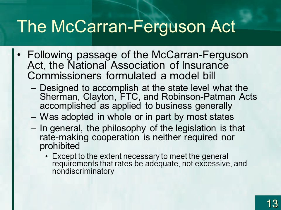 13 The McCarran-Ferguson Act Following passage of the McCarran-Ferguson Act, the National Association of Insurance Commissioners formulated a model bi
