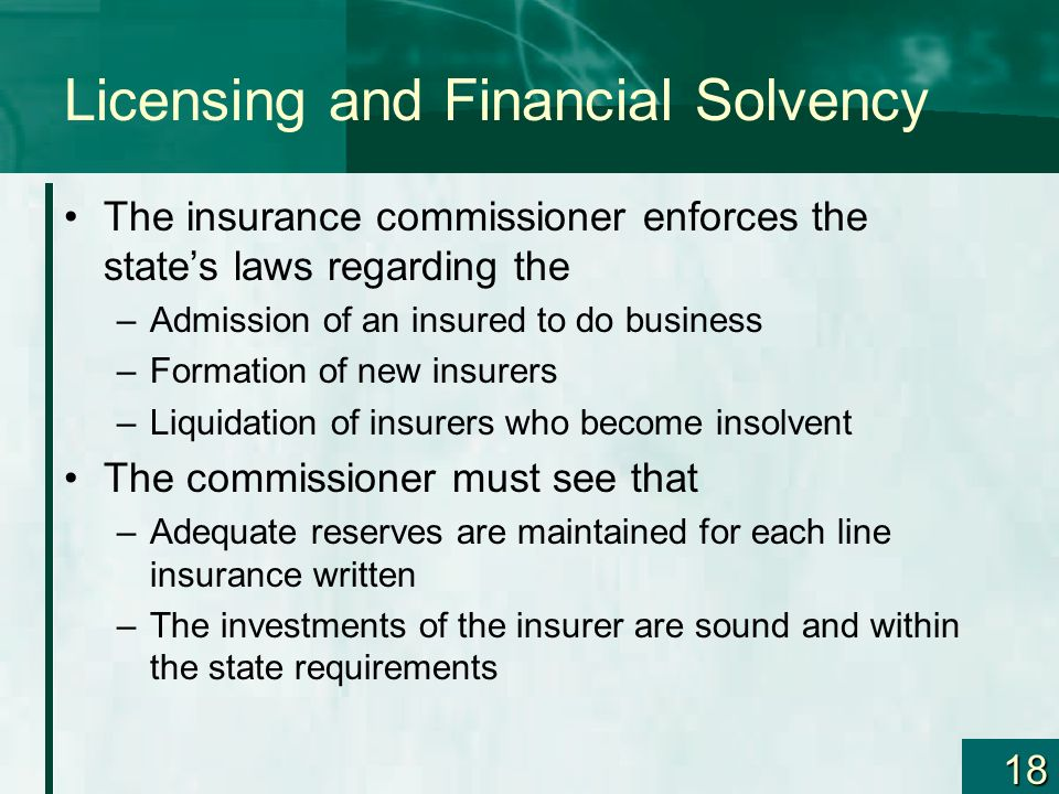 18 Licensing and Financial Solvency The insurance commissioner enforces the states laws regarding the –Admission of an insured to do business –Formati
