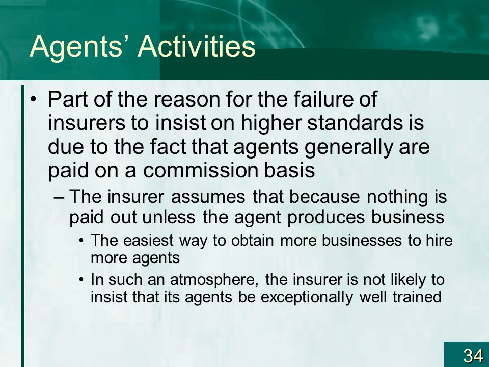 34 Agents Activities Part of the reason for the failure of insurers to insist on higher standards is due to the fact that agents generally are paid on