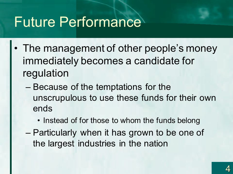 4 Future Performance The management of other peoples money immediately becomes a candidate for regulation –Because of the temptations for the unscrupu