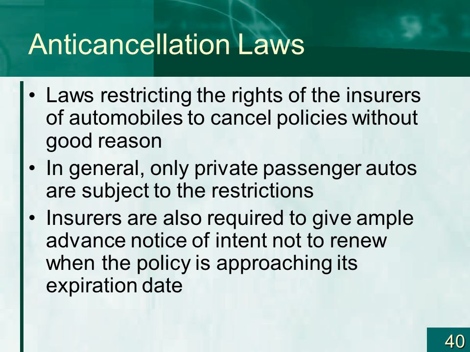 40 Anticancellation Laws Laws restricting the rights of the insurers of automobiles to cancel policies without good reason In general, only private pa