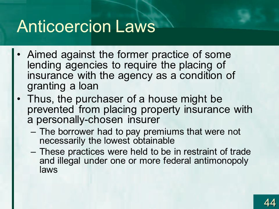 44 Anticoercion Laws Aimed against the former practice of some lending agencies to require the placing of insurance with the agency as a condition of