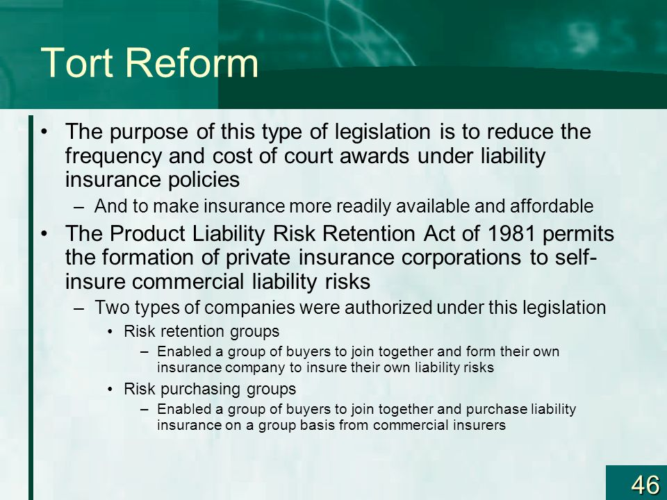 46 Tort Reform The purpose of this type of legislation is to reduce the frequency and cost of court awards under liability insurance policies –And to