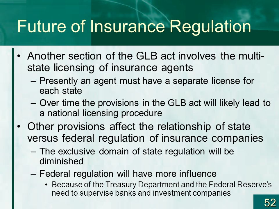 52 Future of Insurance Regulation Another section of the GLB act involves the multi- state licensing of insurance agents –Presently an agent must have
