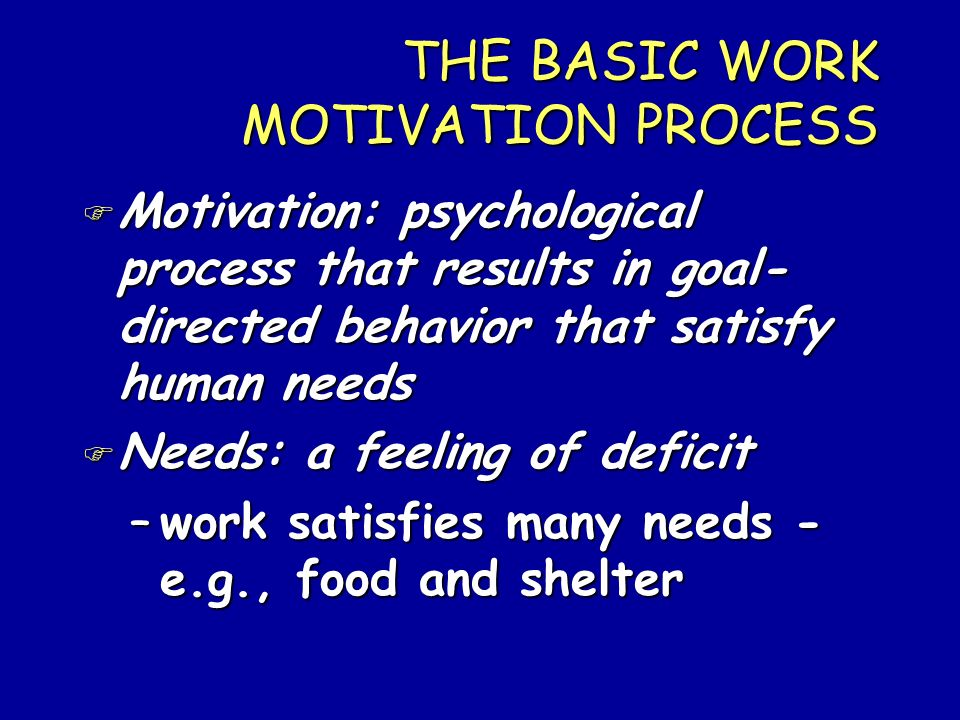 THE BASIC WORK MOTIVATION PROCESS F Motivation: psychological process that results in goal- directed behavior that satisfy human needs F Needs: a feel