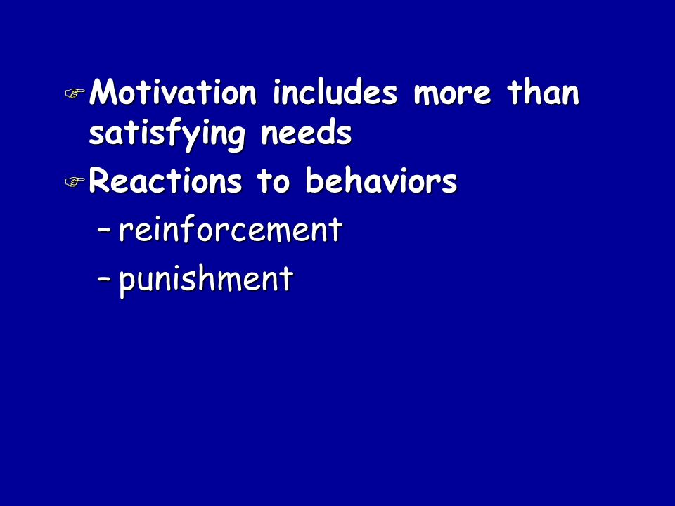 F Motivation includes more than satisfying needs F Reactions to behaviors –reinforcement –punishment