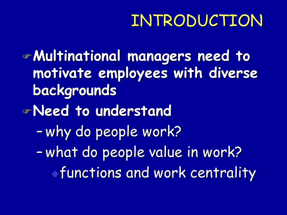INTRODUCTION F Multinational managers need to motivate employees with diverse backgrounds F Need to understand –why do people work? –what do people va