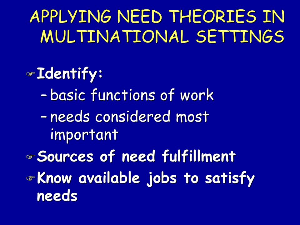 APPLYING NEED THEORIES IN MULTINATIONAL SETTINGS F Identify: –basic functions of work –needs considered most important F Sources of need fulfillment F
