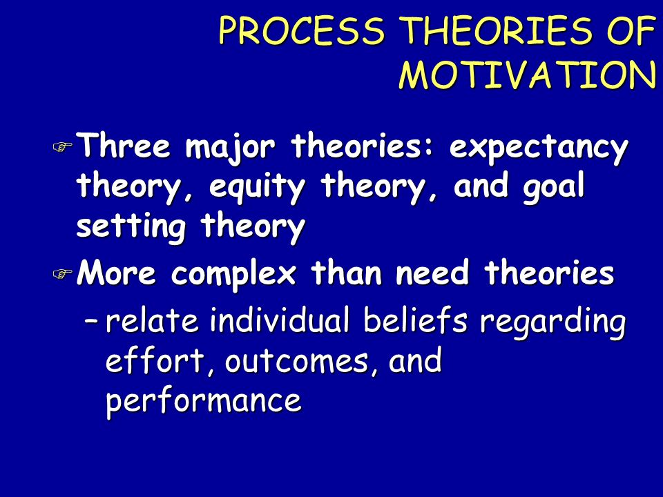 PROCESS THEORIES OF MOTIVATION F Three major theories: expectancy theory, equity theory, and goal setting theory F More complex than need theories –re