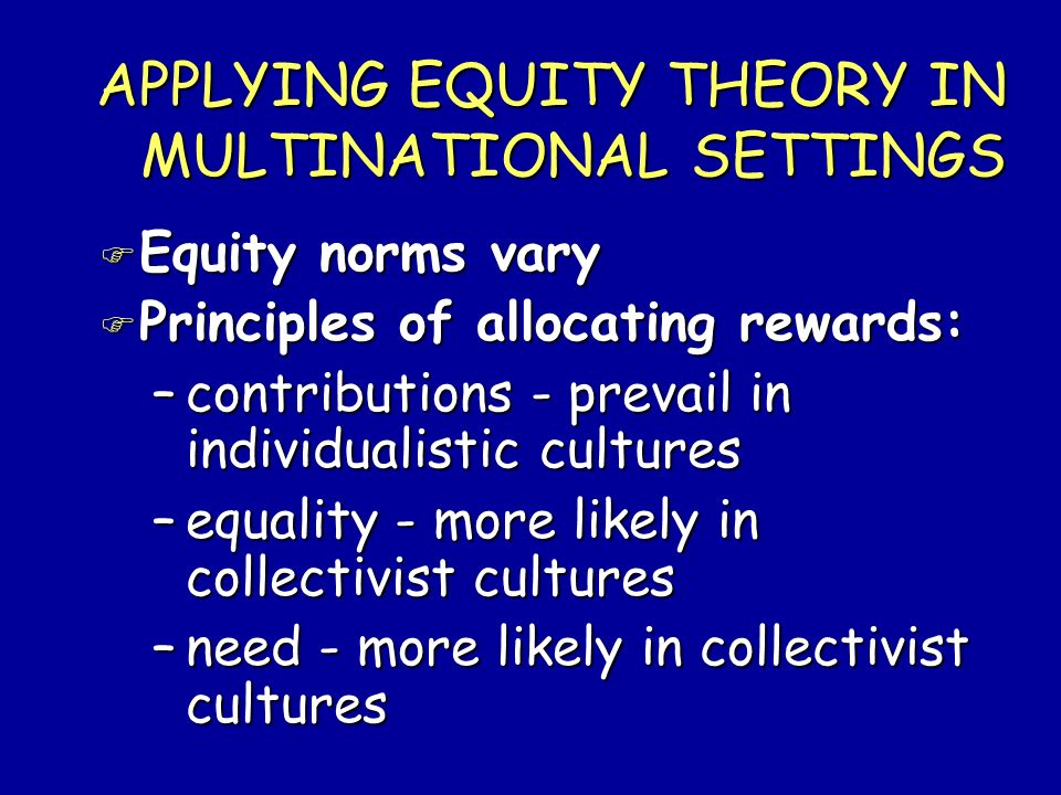 APPLYING EQUITY THEORY IN MULTINATIONAL SETTINGS F Equity norms vary F Principles of allocating rewards: –contributions - prevail in individualistic c