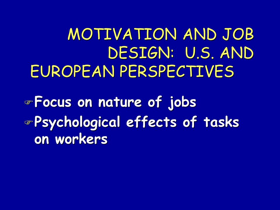 MOTIVATION AND JOB DESIGN: U.S. AND EUROPEAN PERSPECTIVES F Focus on nature of jobs F Psychological effects of tasks on workers