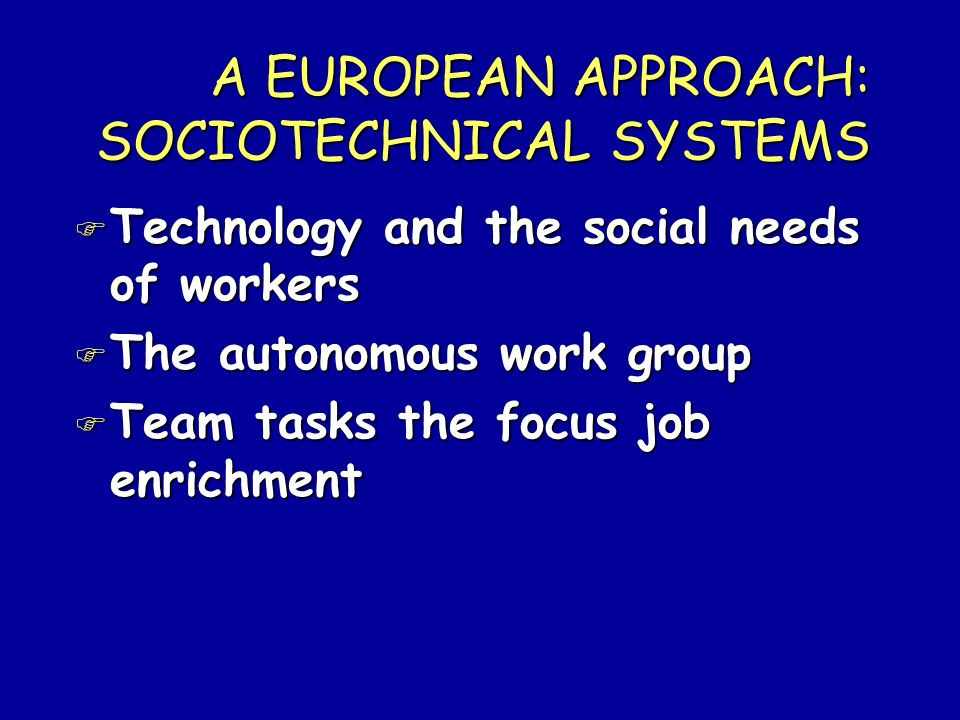 A EUROPEAN APPROACH: SOCIOTECHNICAL SYSTEMS F Technology and the social needs of workers F The autonomous work group F Team tasks the focus job enrich