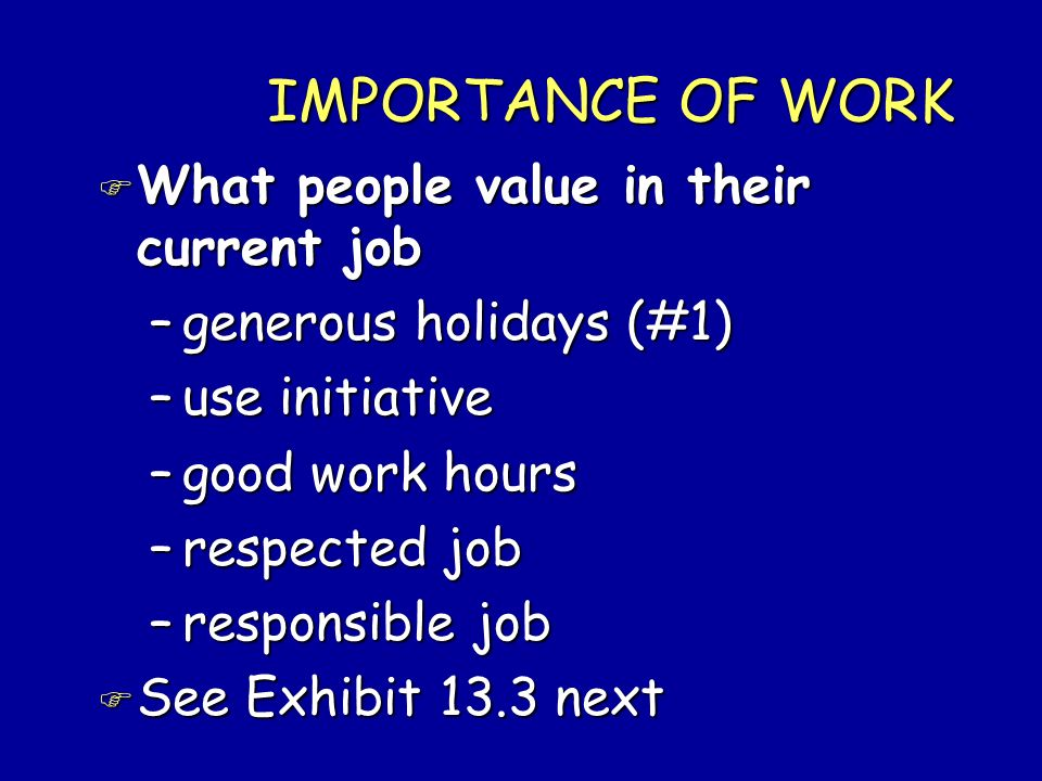 IMPORTANCE OF WORK F What people value in their current job –generous holidays (#1) –use initiative –good work hours –respected job –responsible job F