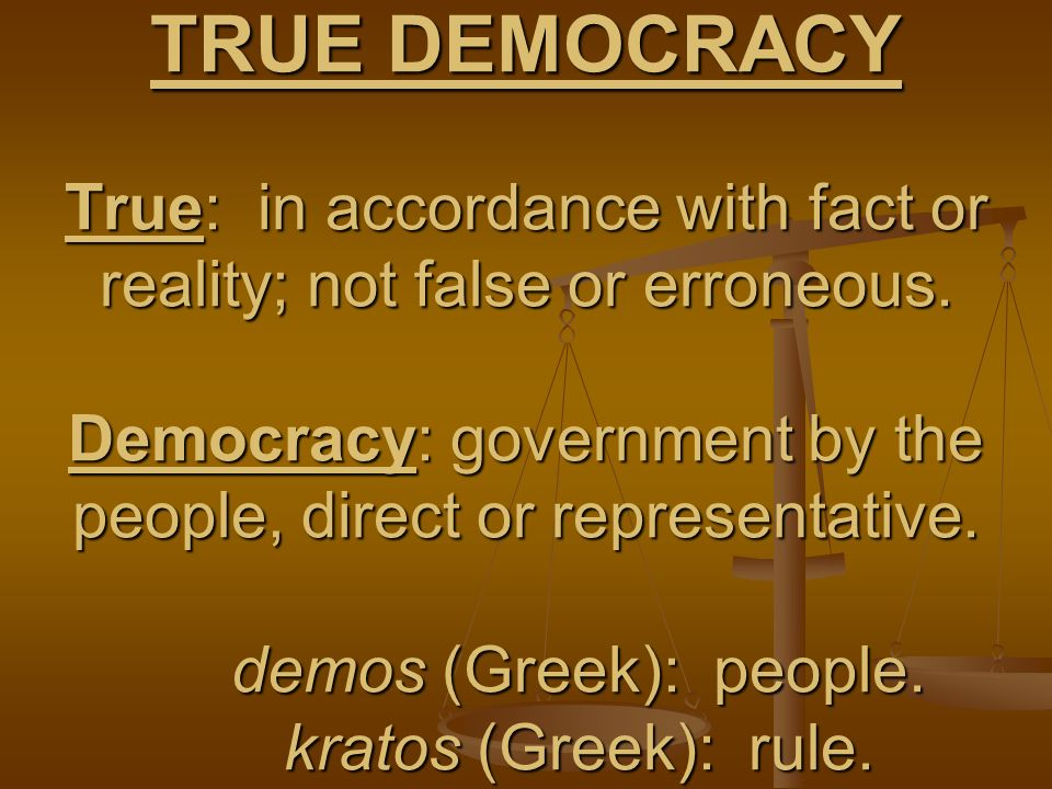TRUE DEMOCRACY True: in accordance with fact or reality; not false or erroneous.
