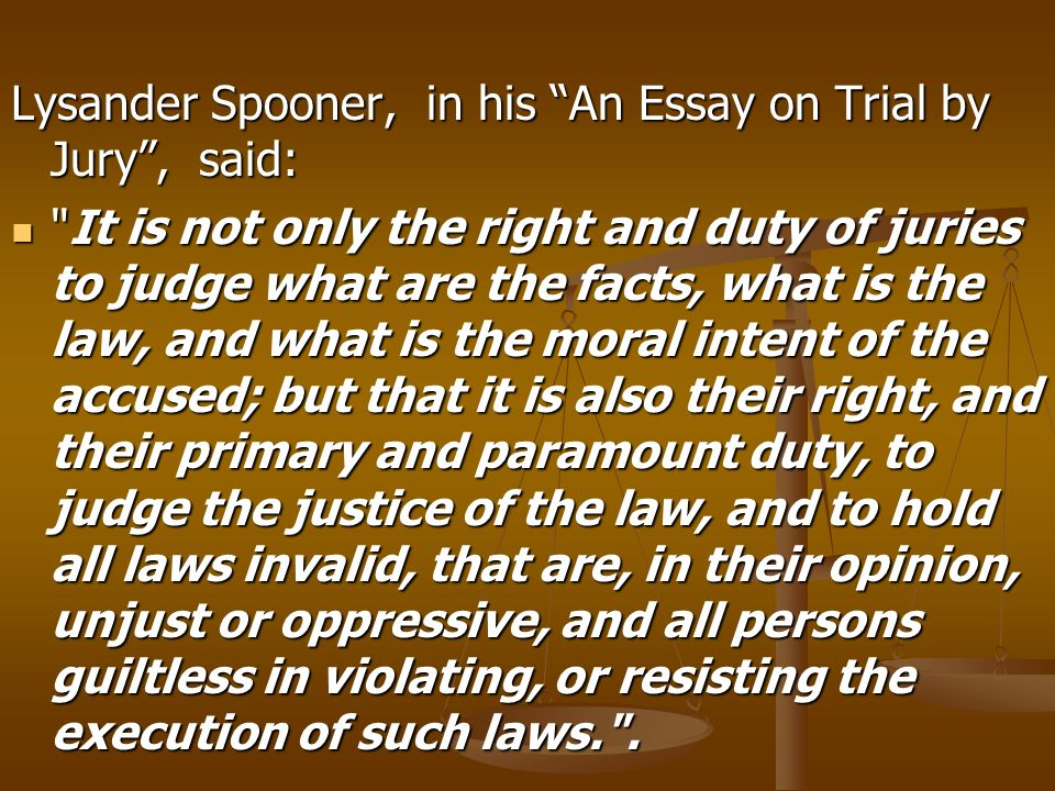 Lysander Spooner, in his An Essay on Trial by Jury, said: