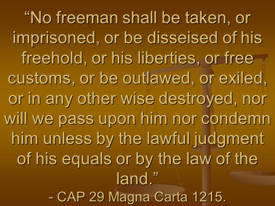 No freeman shall be taken, or imprisoned, or be disseised of his freehold, or his liberties, or free customs, or be outlawed, or exiled, or in any oth