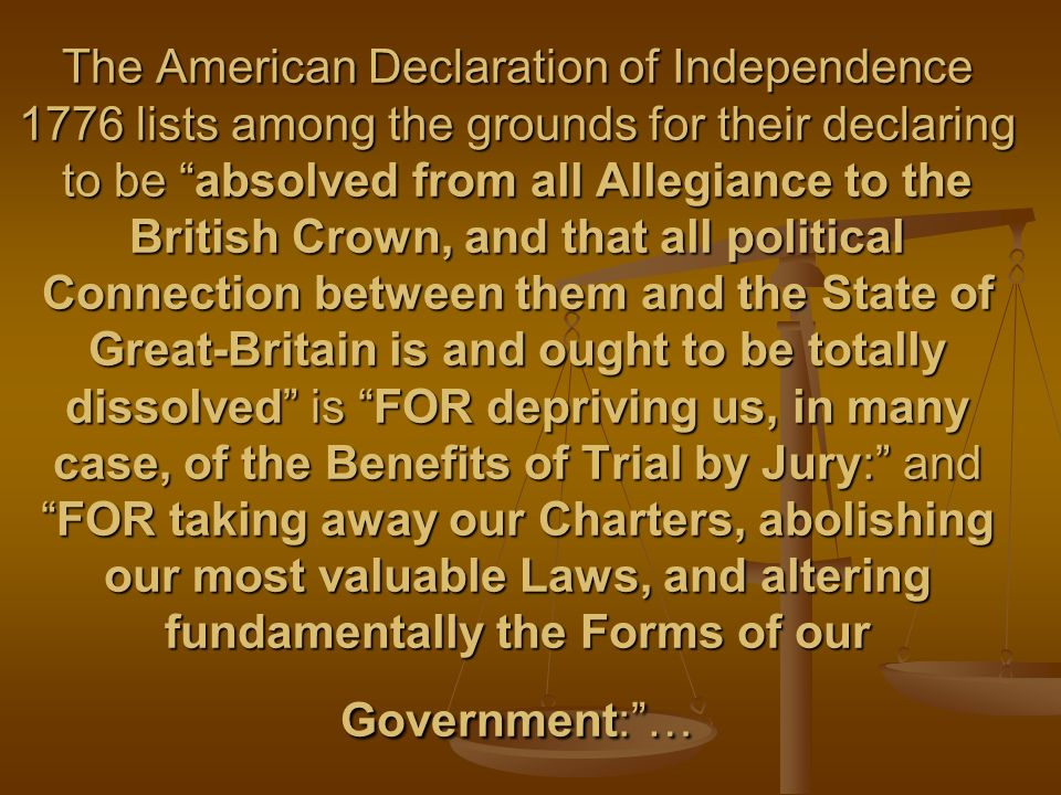 The American Declaration of Independence 1776 lists among the grounds for their declaring to be absolved from all Allegiance to the British Crown, and that all political Connection between them and the State of Great-Britain is and ought to be totally dissolved is FOR depriving us, in many case, of the Benefits of Trial by Jury: andFOR taking away our Charters, abolishing our most valuable Laws, and altering fundamentally the Forms of our Government:…