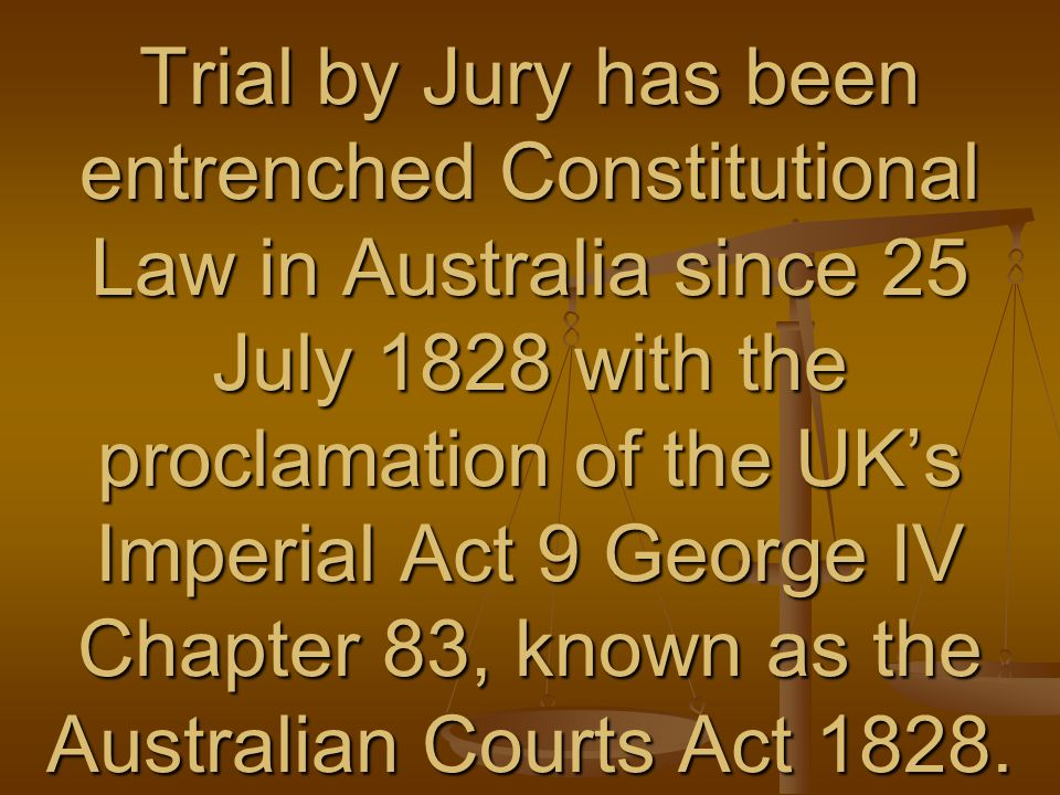 Trial by Jury has been entrenched Constitutional Law in Australia since 25 July 1828 with the proclamation of the UKs Imperial Act 9 George IV Chapter 83, known as the Australian Courts Act 1828.