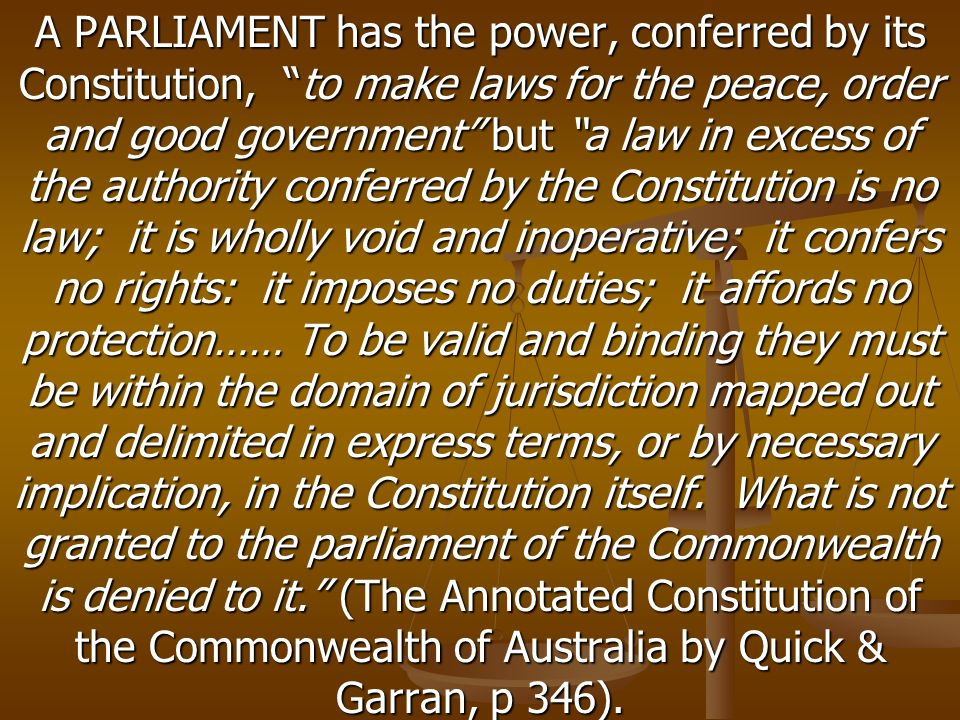 A PARLIAMENT has the power, conferred by its Constitution, to make laws for the peace, order and good government but a law in excess of the authority conferred by the Constitution is no law; it is wholly void and inoperative; it confers no rights: it imposes no duties; it affords no protection…… To be valid and binding they must be within the domain of jurisdiction mapped out and delimited in express terms, or by necessary implication, in the Constitution itself.