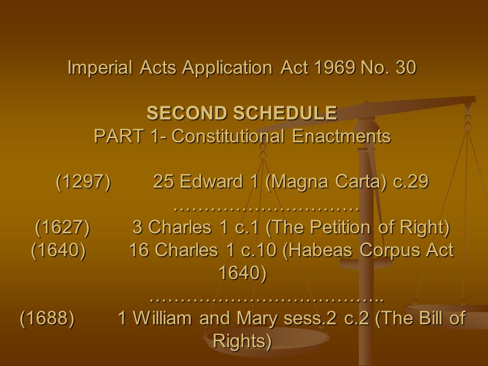 Imperial Acts Application Act 1969 No. 30 SECOND SCHEDULE PART 1- Constitutional Enactments (1297)25 Edward 1 (Magna Carta) c.29 ………………………… (1627)3 Ch