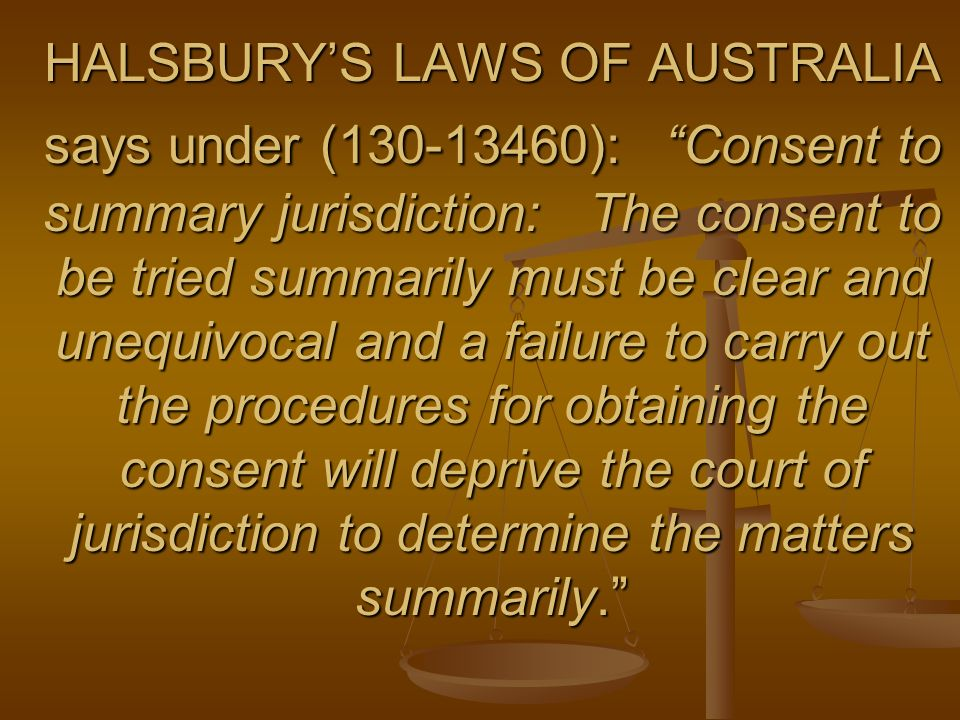 HALSBURYS LAWS OF AUSTRALIA says under (130-13460): Consent to summary jurisdiction: The consent to be tried summarily must be clear and unequivocal and a failure to carry out the procedures for obtaining the consent will deprive the court of jurisdiction to determine the matters summarily.