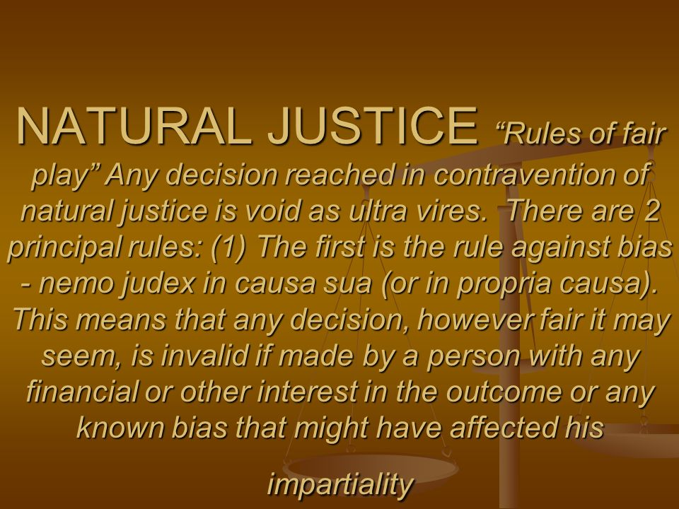 NATURAL JUSTICE Rules of fair play Any decision reached in contravention of natural justice is void as ultra vires. There are 2 principal rules: (1) T