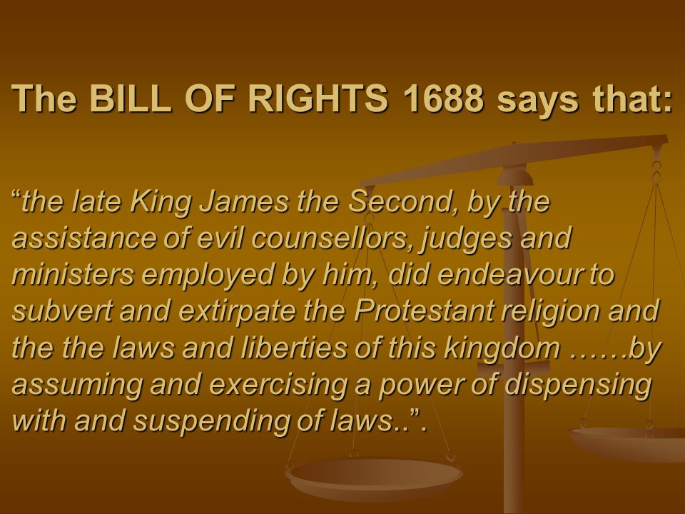 The BILL OF RIGHTS 1688 says that:the late King James the Second, by the assistance of evil counsellors, judges and ministers employed by him, did end